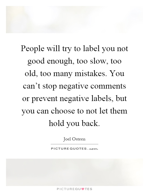 People will try to label you not good enough, too slow, too old, too many mistakes. You can't stop negative comments or prevent negative labels, but you can choose to not let them hold you back Picture Quote #1