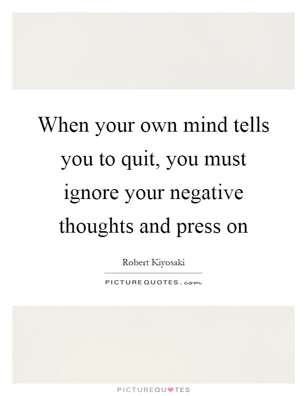 When your own mind tells you to quit, you must ignore your negative thoughts and press on Picture Quote #1