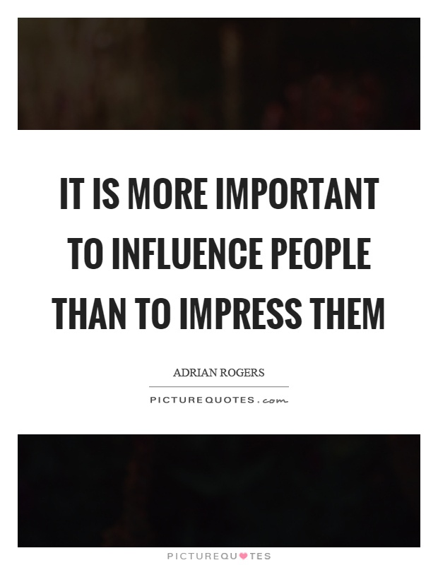 It is more important to influence people than to impress them Picture Quote #1