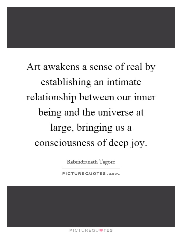 Art awakens a sense of real by establishing an intimate relationship between our inner being and the universe at large, bringing us a consciousness of deep joy Picture Quote #1
