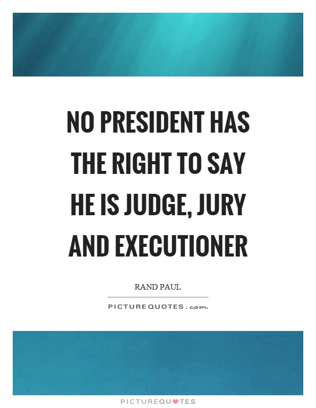 No president has the right to say he is judge, jury and executioner Picture Quote #1