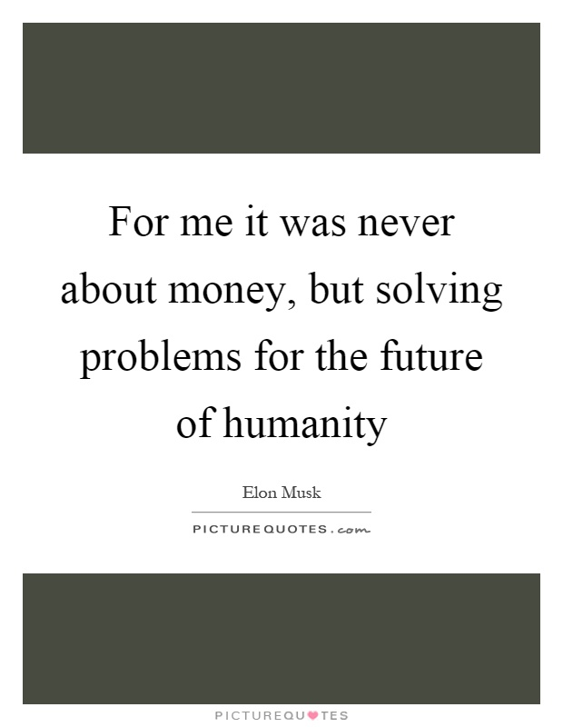 For me it was never about money, but solving problems for the future of humanity Picture Quote #1