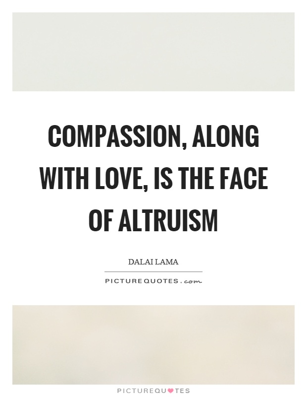 Compassion, along with love, is the face of altruism Picture Quote #1