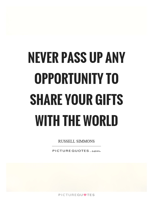 Never pass up any opportunity to share your gifts with the world Picture Quote #1