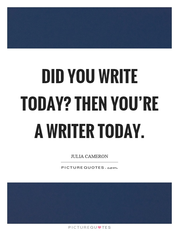 Did you write today? Then you're a writer today Picture Quote #1