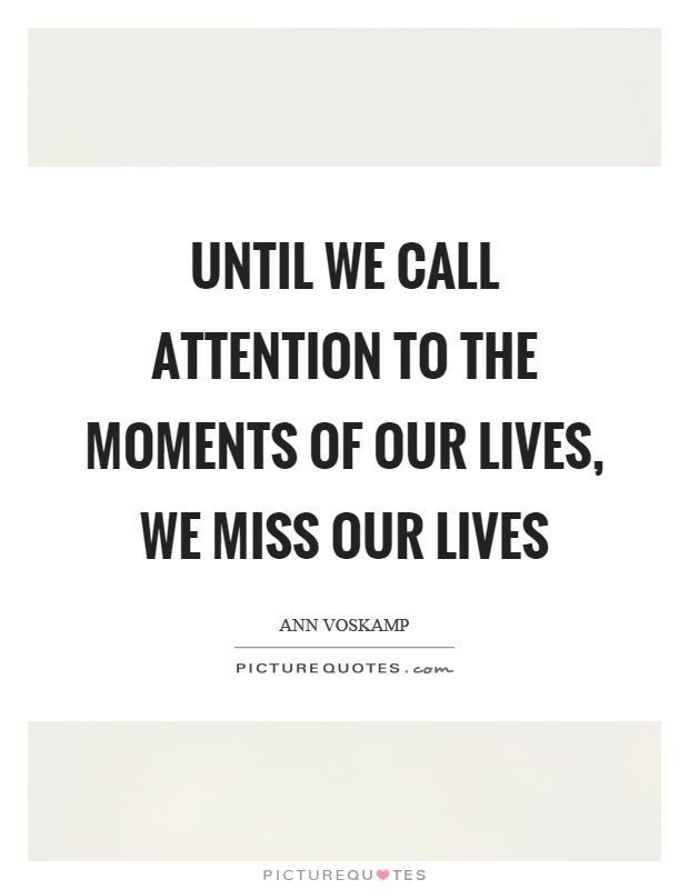 Until we call attention to the moments of our lives, we miss our lives Picture Quote #1