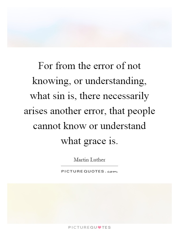 For from the error of not knowing, or understanding, what sin is, there necessarily arises another error, that people cannot know or understand what grace is Picture Quote #1