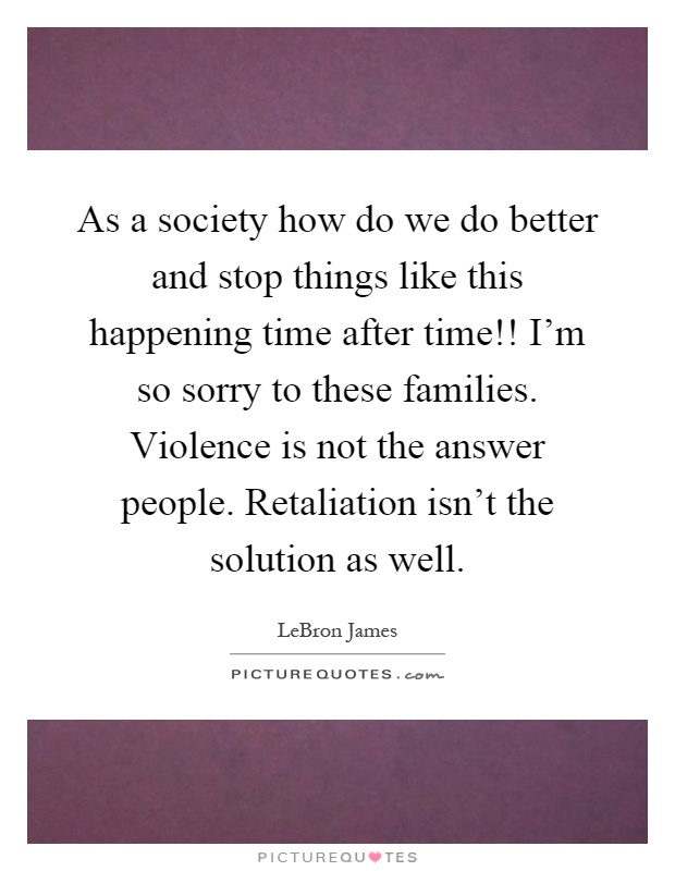 As a society how do we do better and stop things like this happening time after time!! I'm so sorry to these families. Violence is not the answer people. Retaliation isn't the solution as well Picture Quote #1