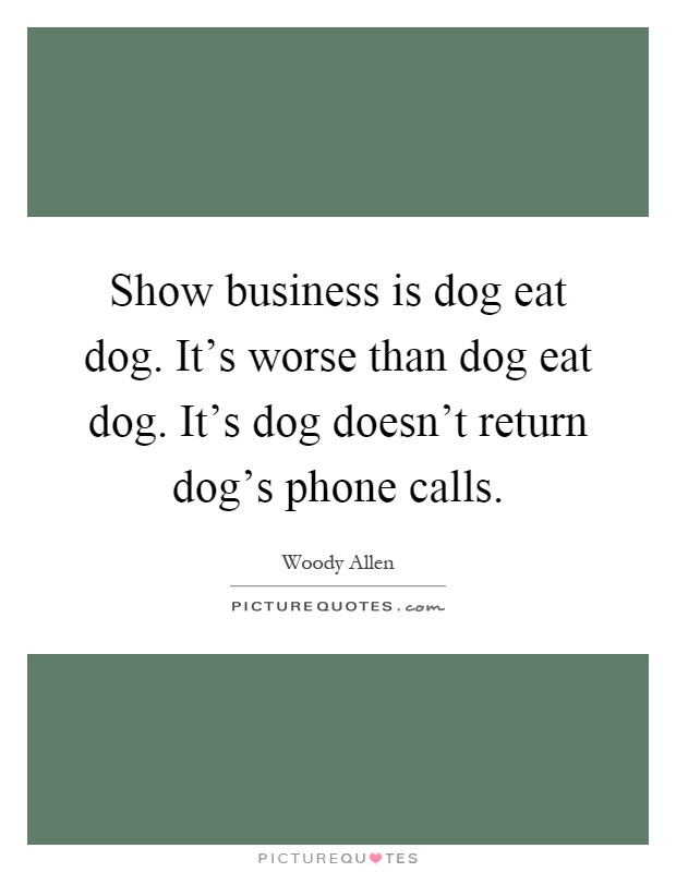 Show Business Is Dog Eat Dog It 39 S Worse Than Dog Eat Dog
