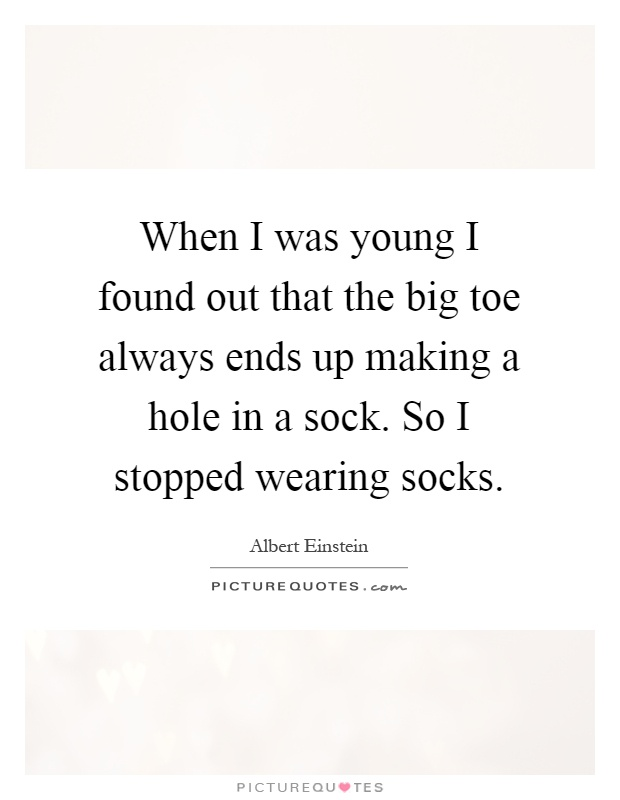 When I was young I found out that the big toe always ends up making a hole in a sock. So I stopped wearing socks Picture Quote #1
