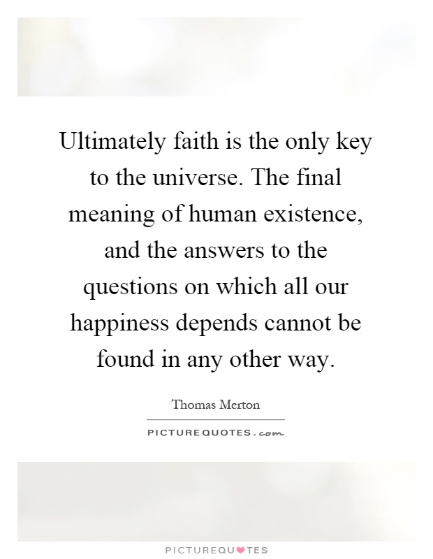 Ultimately faith is the only key to the universe. The final meaning of human existence, and the answers to the questions on which all our happiness depends cannot be found in any other way Picture Quote #1