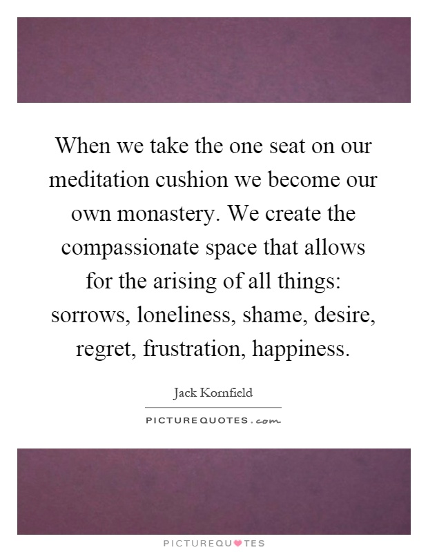 When we take the one seat on our meditation cushion we become our own monastery. We create the compassionate space that allows for the arising of all things: sorrows, loneliness, shame, desire, regret, frustration, happiness Picture Quote #1
