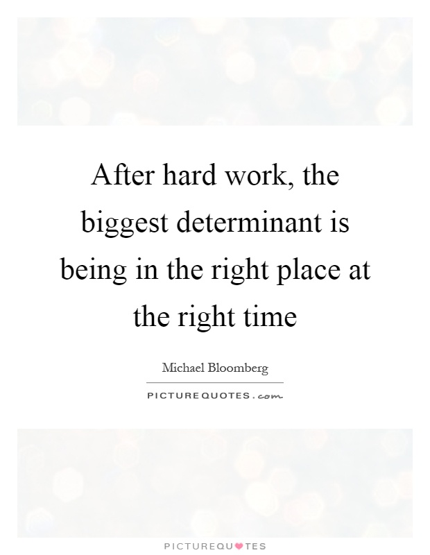 After hard work, the biggest determinant is being in the right place at the right time Picture Quote #1