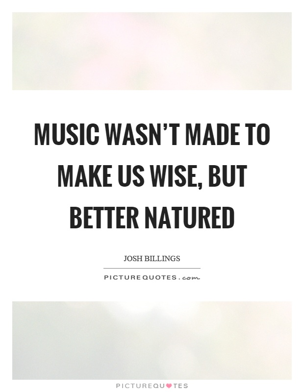 Music wasn't made to make us wise, but better natured Picture Quote #1