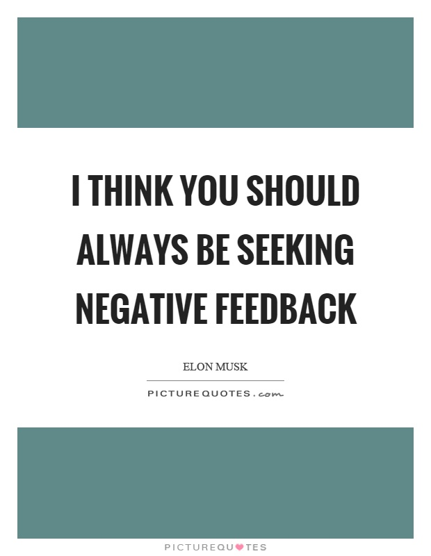 I think you should always be seeking negative feedback Picture Quote #1