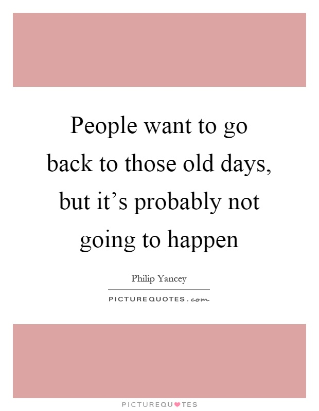 People want to go back to those old days, but it's probably not going to happen Picture Quote #1