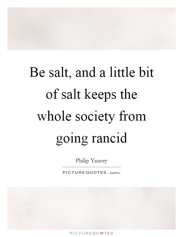 Be salt, and a little bit of salt keeps the whole society from going rancid Picture Quote #1
