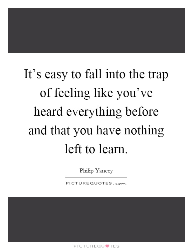 It's easy to fall into the trap of feeling like you've heard everything before and that you have nothing left to learn Picture Quote #1