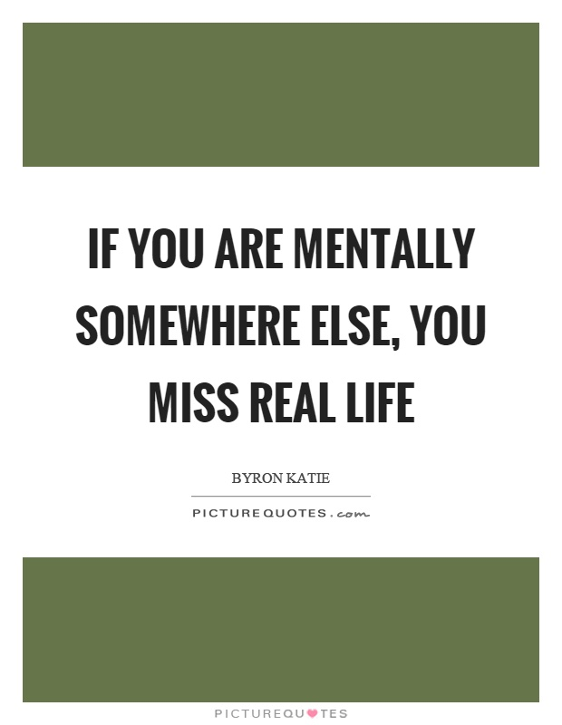 If you are mentally somewhere else, you miss real life Picture Quote #1