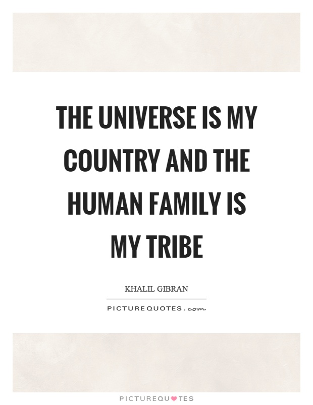 The universe is my country and the human family is my tribe Picture Quote #1