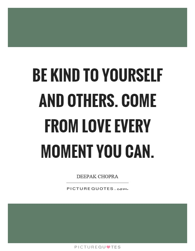 Be kind to yourself and others. Come from love every moment you can Picture Quote #1
