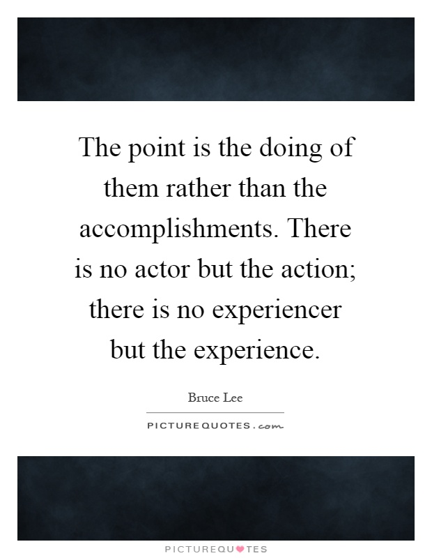 The point is the doing of them rather than the accomplishments. There is no actor but the action; there is no experiencer but the experience Picture Quote #1