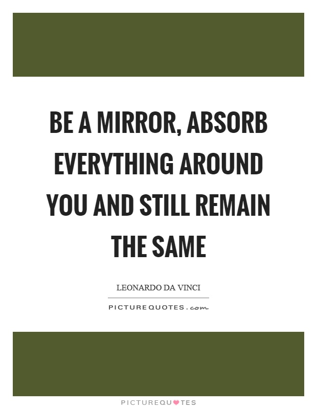 Be a mirror, absorb everything around you and still remain the same Picture Quote #1