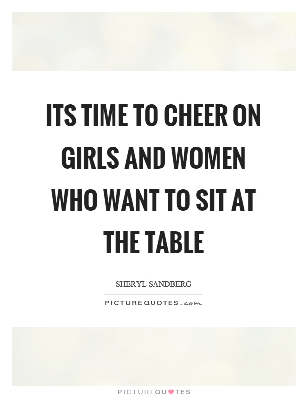 Its time to cheer on girls and women who want to sit at the table Picture Quote #1