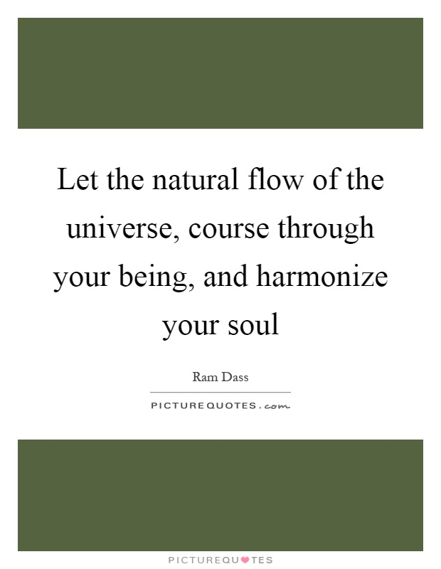 Let the natural flow of the universe, course through your being, and harmonize your soul Picture Quote #1