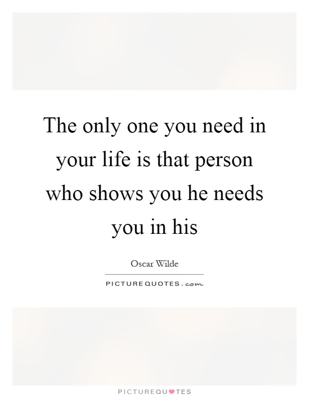The only one you need in your life is that person who shows you he needs you in his Picture Quote #1