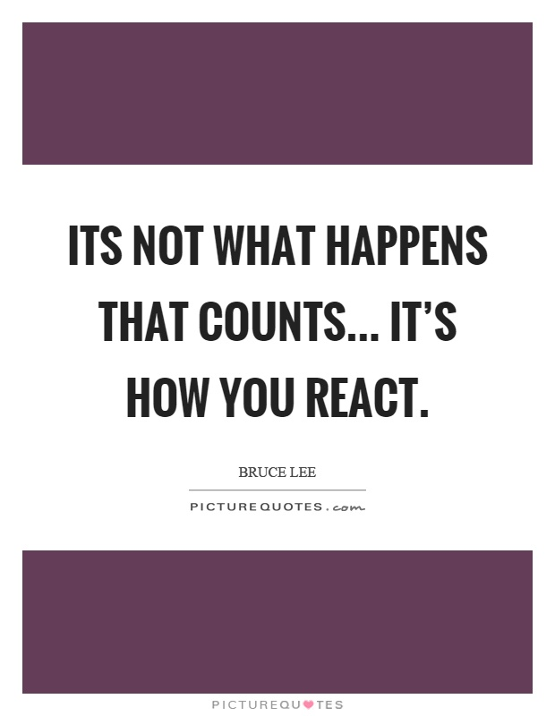 Its not what happens that counts... It's how you react Picture Quote #1