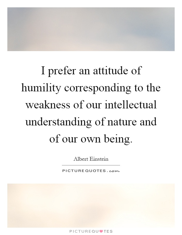 I prefer an attitude of humility corresponding to the weakness of our intellectual understanding of nature and of our own being Picture Quote #1
