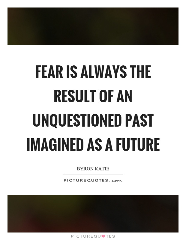Fear is always the result of an unquestioned past imagined as a future Picture Quote #1