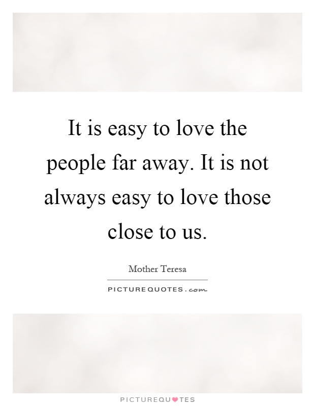 Quotes About Love Not Being Easy : It is easy to love the people far away. It is not always easy to love ...