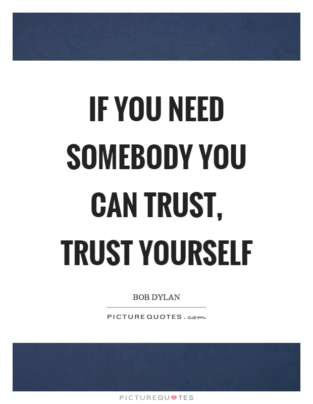 If you need somebody you can trust, trust yourself Picture Quote #1