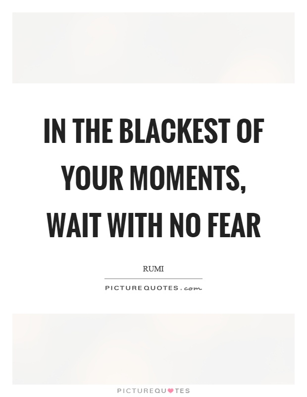 In the blackest of your moments, wait with no fear Picture Quote #1
