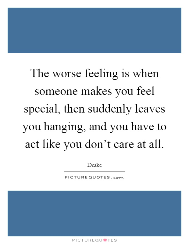The worse feeling is when someone makes you feel special, then suddenly leaves you hanging, and you have to act like you don't care at all Picture Quote #1