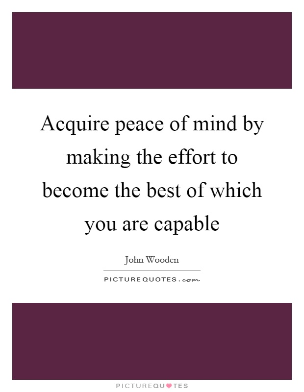 Acquire peace of mind by making the effort to become the best of which you are capable Picture Quote #1