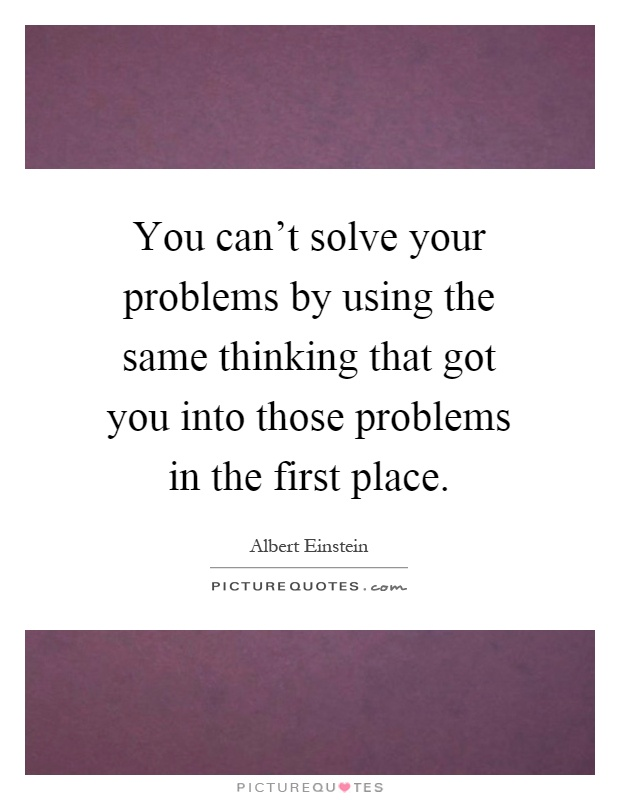 You can't solve your problems by using the same thinking that got you into those problems in the first place Picture Quote #1