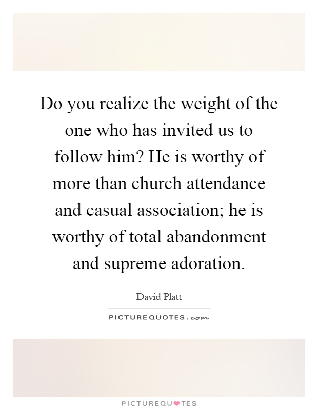 Do you realize the weight of the one who has invited us to follow him? He is worthy of more than church attendance and casual association; he is worthy of total abandonment and supreme adoration Picture Quote #1