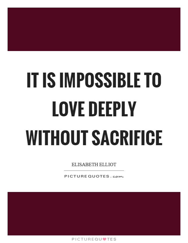 It is impossible to love deeply without sacrifice Picture Quote #1