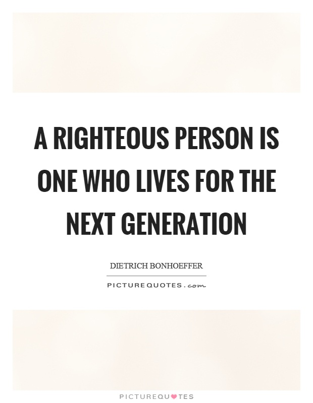 A righteous person is one who lives for the next generation Picture Quote #1