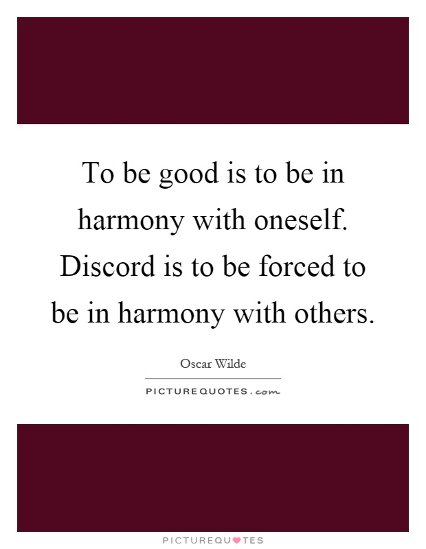 To be good is to be in harmony with oneself. Discord is to be forced to be in harmony with others Picture Quote #1