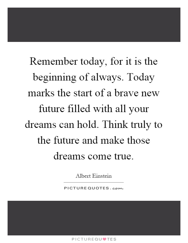 Remember today, for it is the beginning of always. Today marks the start of a brave new future filled with all your dreams can hold. Think truly to the future and make those dreams come true Picture Quote #1