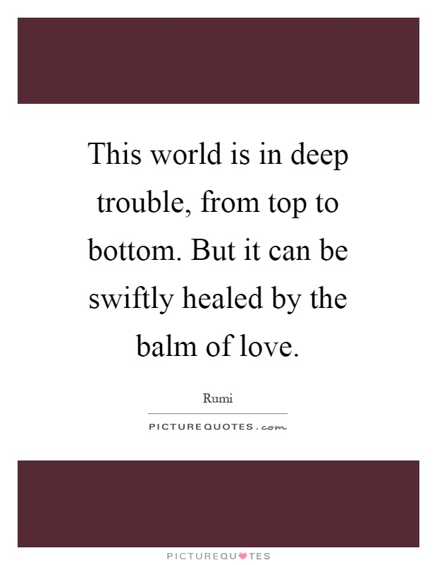 This world is in deep trouble, from top to bottom. But it can be swiftly healed by the balm of love Picture Quote #1