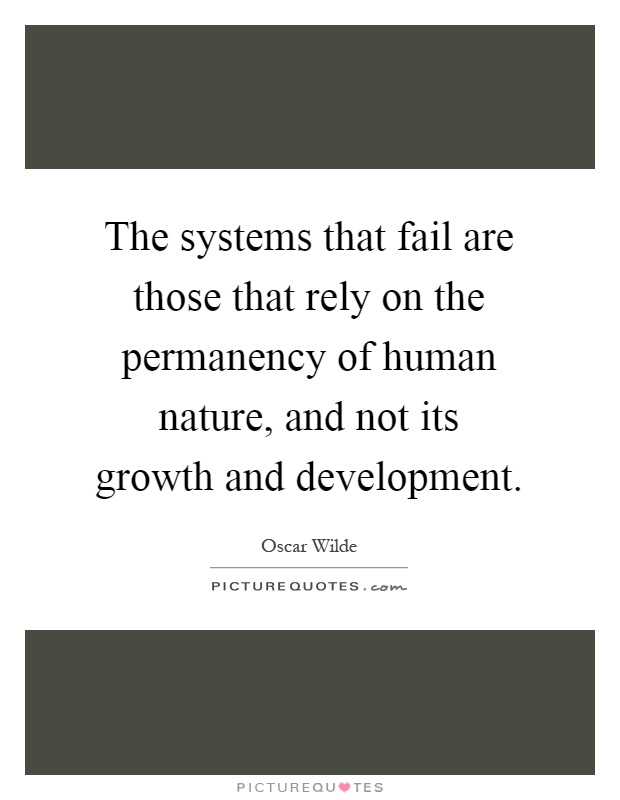 The systems that fail are those that rely on the permanency of human nature, and not its growth and development Picture Quote #1