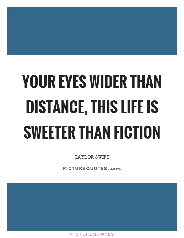 Your eyes wider than distance, this life is sweeter than fiction Picture Quote #1