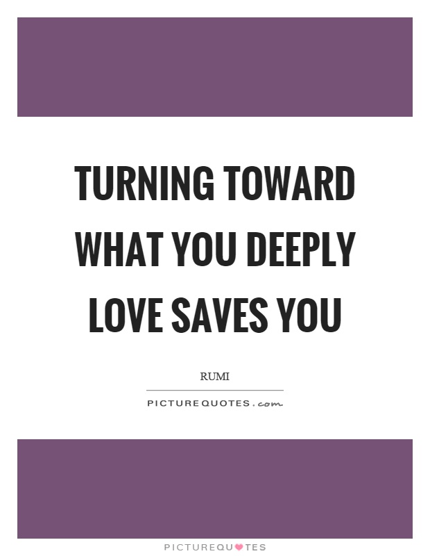 Turning toward what you deeply love saves you Picture Quote #1