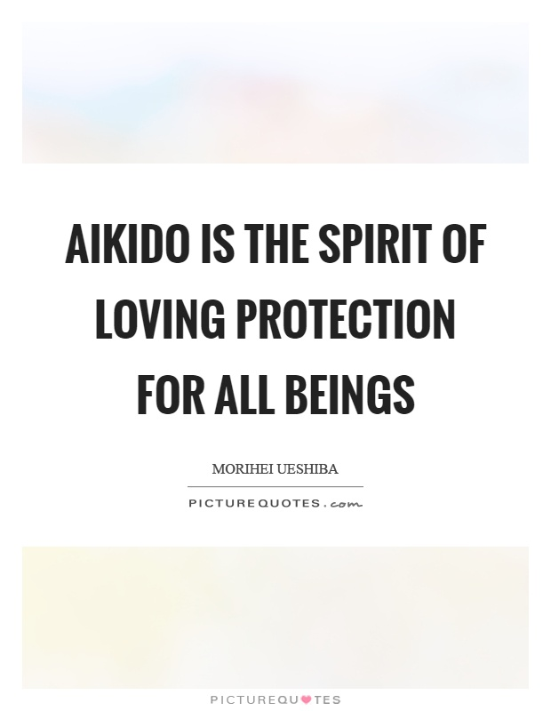 Aikido is the spirit of loving protection for all beings Picture Quote #1