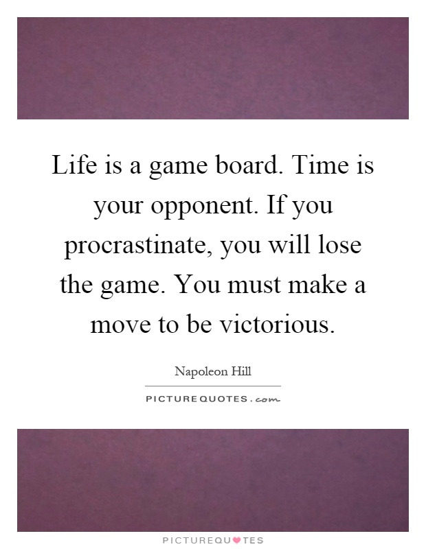 Life is a game board. Time is your opponent. If you procrastinate, you will lose the game. You must make a move to be victorious Picture Quote #1